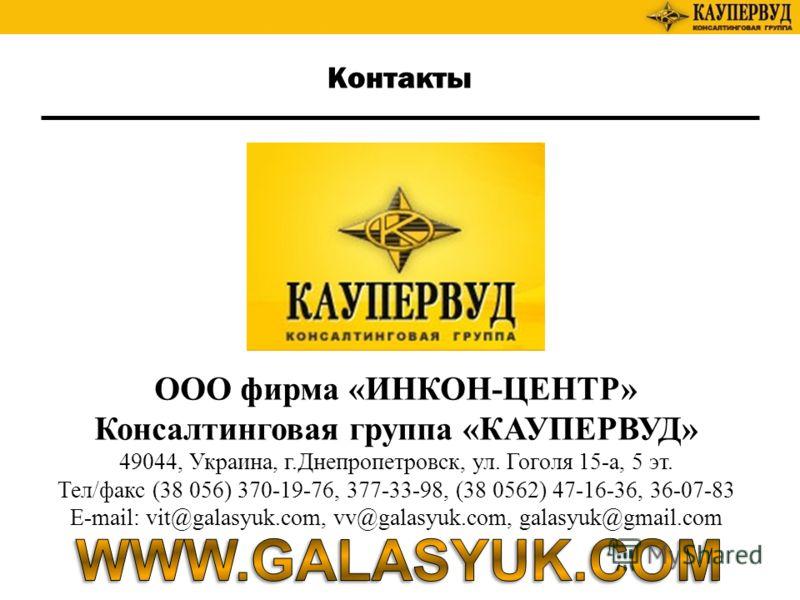 Контакты ООО фирма «ИНКОН-ЦЕНТР» Консалтинговая группа «КАУПЕРВУД» 49044, Украина, г.Днепропетровск, ул. Гоголя 15-а, 5 эт. Тел/факс (38 056) 370-19-76, 377-33-98, (38 0562) 47-16-36, 36-07-83 E-mail: vit@galasyuk.com, vv@galasyuk.com, galasyuk@gmail