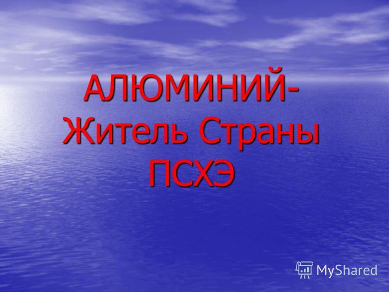 АЛЮМИНИЙ- Житель Страны ПСХЭ