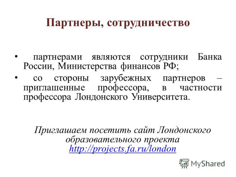 Партнеры, сотрудничество партнерами являются сотрудники Банка России, Министерства финансов РФ; со стороны зарубежных партнеров – приглашенные профессора, в частности профессора Лондонского Университета. Приглашаем посетить сайт Лондонского образоват