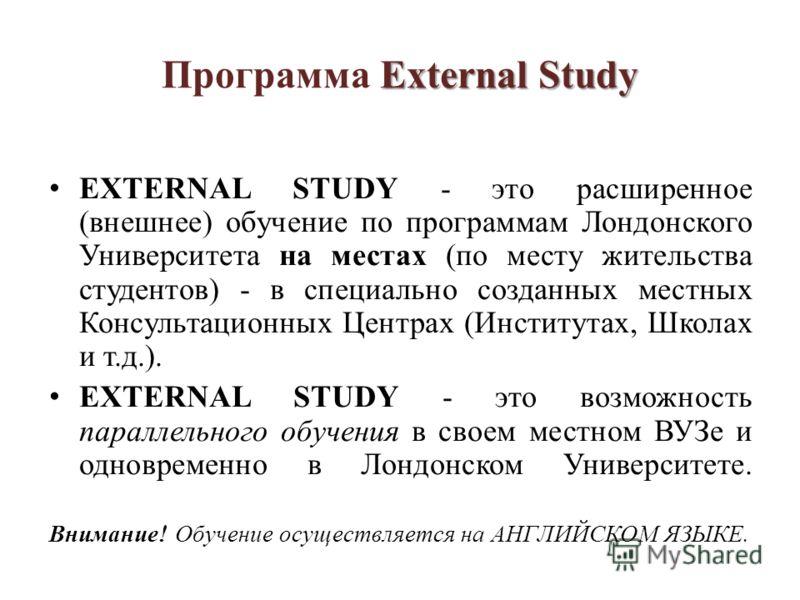 External Study Программа External Study EXTERNAL STUDY - это расширенное (внешнее) обучение по программам Лондонского Университета на местах (по месту жительства студентов) - в специально созданных местных Консультационных Центрах (Институтах, Школах