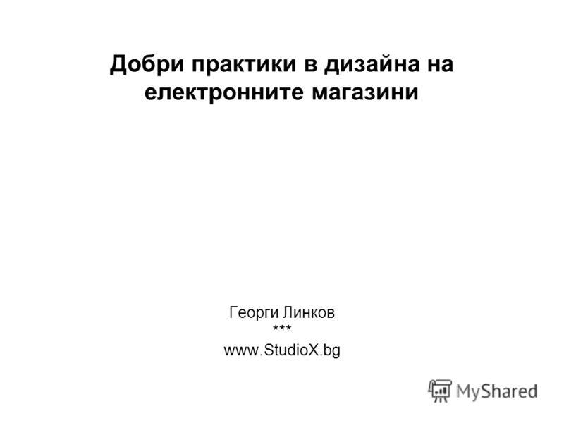 Добри практики в дизайна на електронните магазини Георги Линков *** www.StudioX.bg