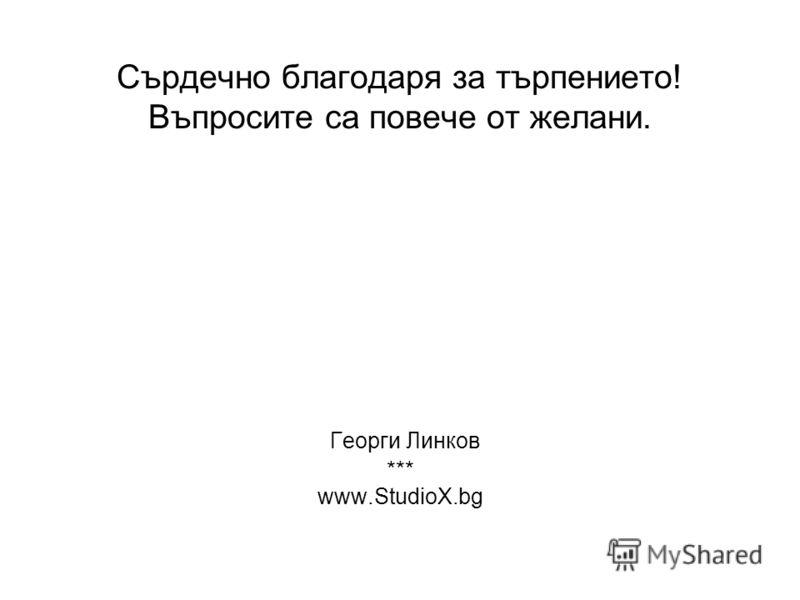 Сърдечно благодаря за търпението! Въпросите са повече от желани. Георги Линков *** www.StudioX.bg