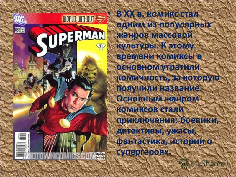 В XX в. комикс стал одним из популярных жанров массовой культуры. К этому времени комиксы в основном утратили комичность, за которую получили название. Основным жанром комиксов стали приключения: боевики, детективы, ужасы, фантастика, истории о супер