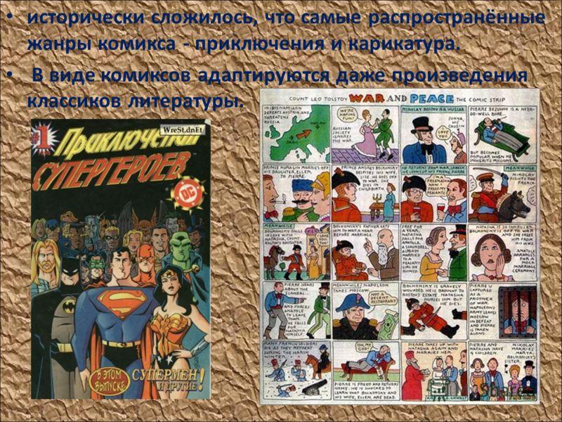 исторически сложилось, что самые распространённые жанры комикса - приключения и карикатура. В виде комиксов адаптируются даже произведения классиков литературы.