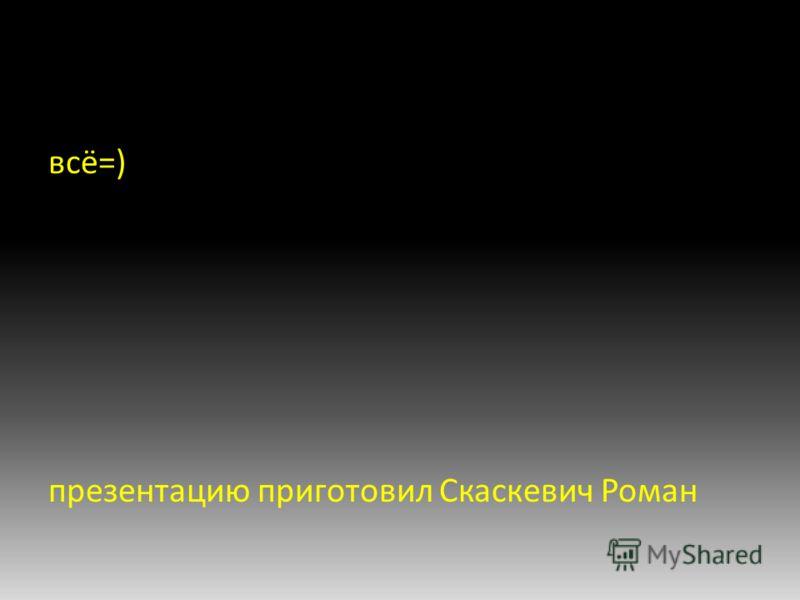 всё=) презентацию приготовил Скаскевич Роман