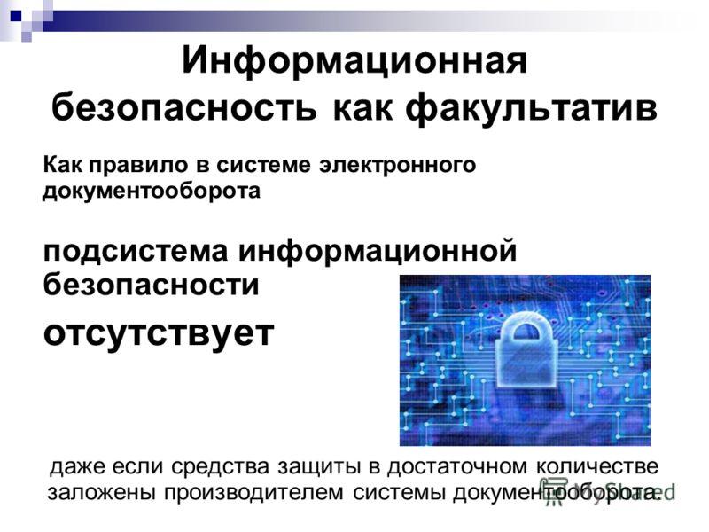Информационная безопасность как факультатив Как правило в системе электронного документооборота подсистема информационной безопасности отсутствует даже если средства защиты в достаточном количестве заложены производителем системы документооборота.