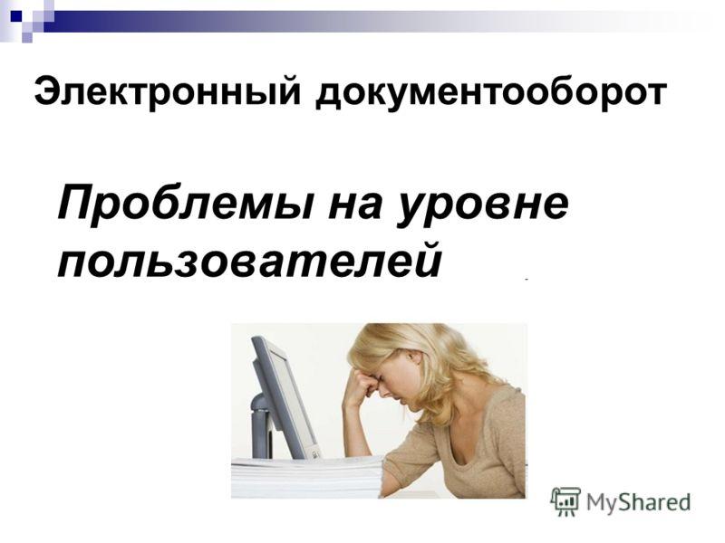 Проблемы на уровне пользователей Электронный документооборот