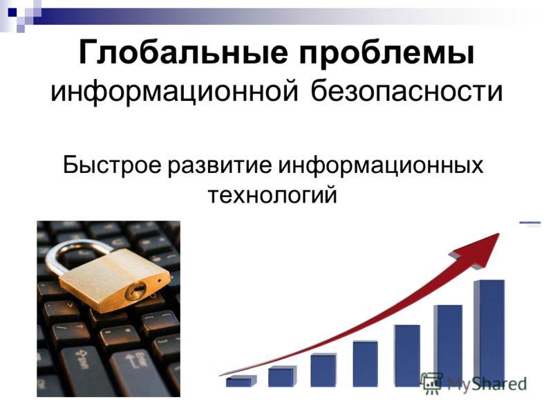 Глобальные проблемы информационной безопасности Быстрое развитие информационных технологий