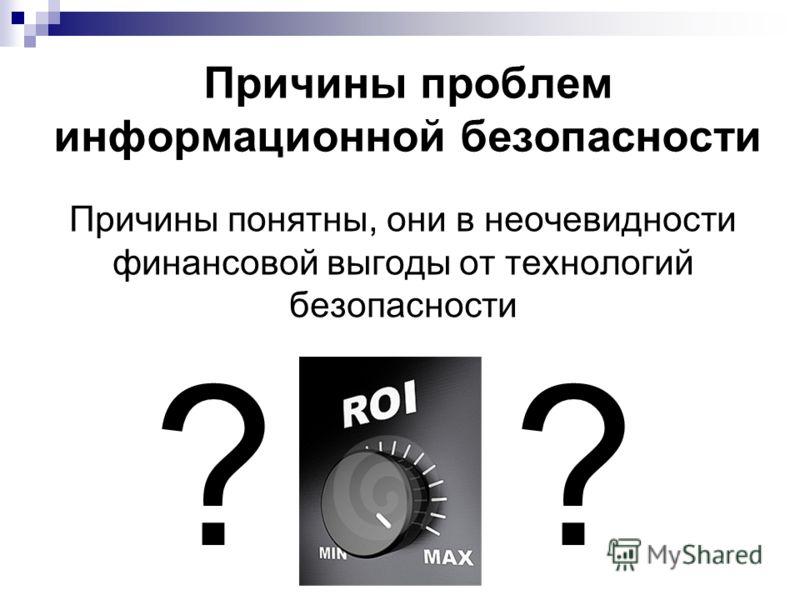 Причины проблем информационной безопасности Причины понятны, они в неочевидности финансовой выгоды от технологий безопасности ?