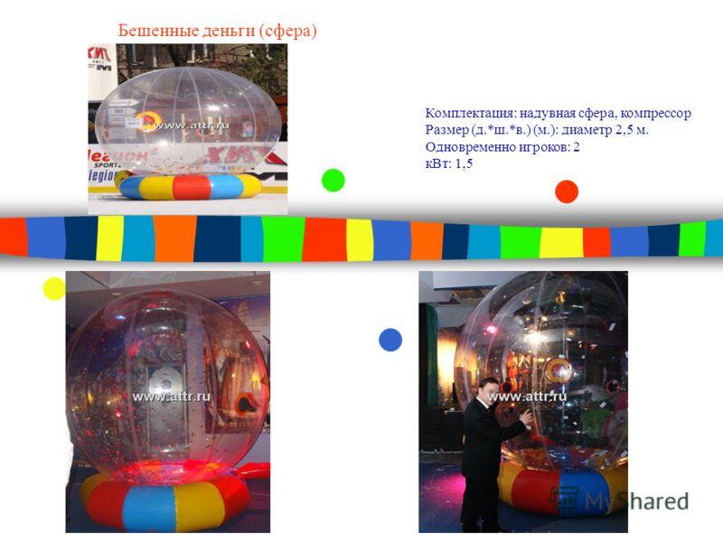 Бешенные деньги (сфера) Комплектация: надувная сфера, компрессор Размер (д.*ш.*в.) (м.): диаметр 2,5 м. Одновременно игроков: 2 кВт: 1,5