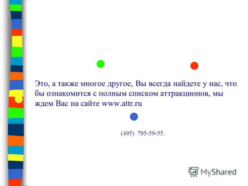 Это, а также многое другое, Вы всегда найдете у нас, что бы ознакомится с полным списком аттракционов, мы ждем Вас на сайте www.attr.ru (495) 795-59-55.