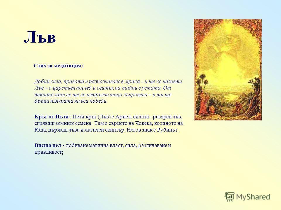 Лъв Стих за медитация : Добий сила, правота и разпознаване в мрака – и ще се назовеш Лъв – с царствен поглед и свитък на тайни в устата. От твоите лапи не ще се изтръгне нищо съкровено – и ти ще делиш плячката на вси победи. Кръг от Пътя : Пети кръг