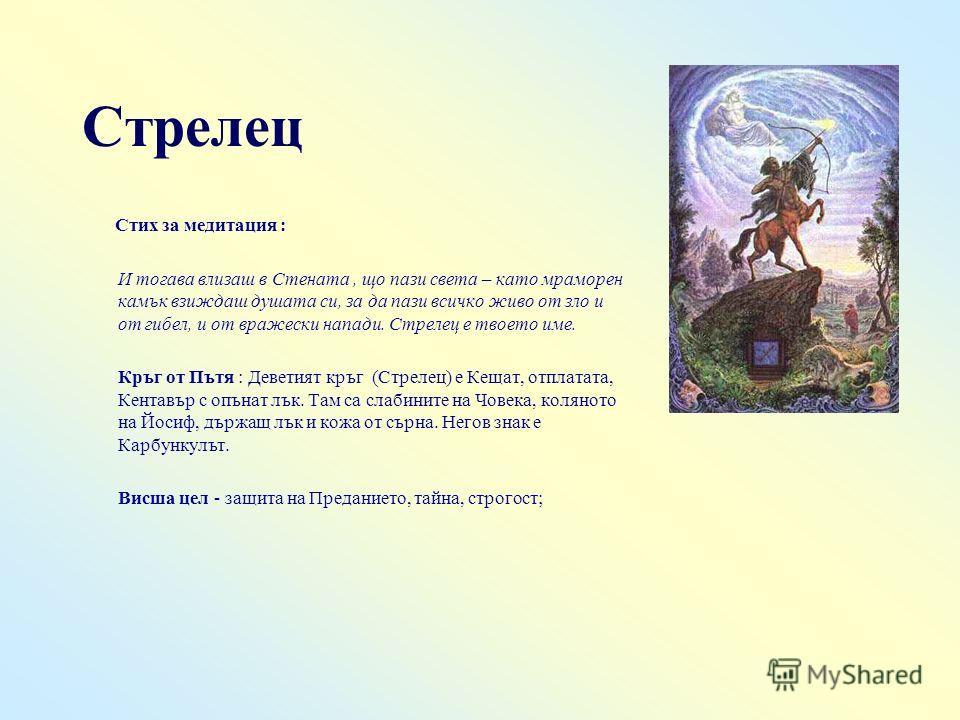 Стрелец Стих за медитация : И тогава влизаш в Стената, що пази света – като мраморен камък взиждаш душата си, за да пази всичко живо от зло и от гибел, и от вражески напади. Стрелец е твоето име. Кръг от Пътя : Деветият кръг (Стрелец) е Кещат, отплат