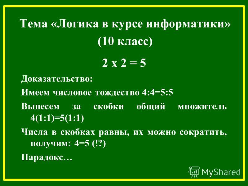 Тема «Логика в курсе информатики» (10 класс) 2 х 2 = 5 Доказательство: Имеем числовое тождество 4:4=5:5 Вынесем за скобки общий множитель 4(1:1)=5(1:1) Числа в скобках равны, их можно сократить, получим: 4=5 (!?) Парадокс…