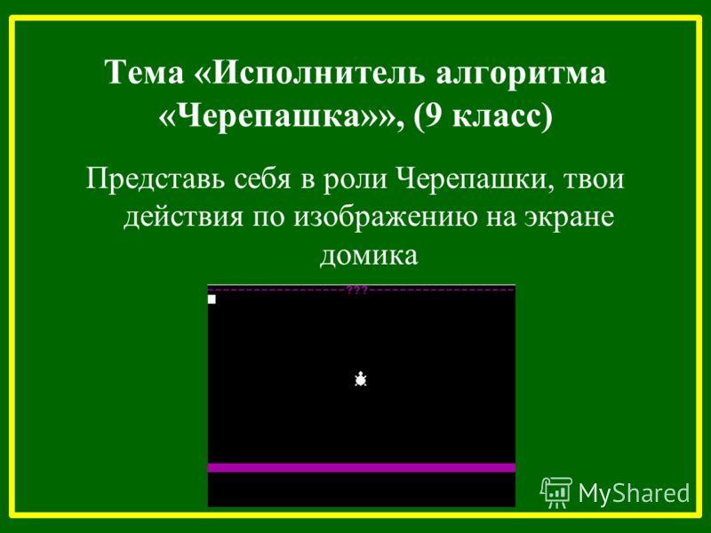 Тема «Исполнитель алгоритма «Черепашка»», (9 класс) Представь себя в роли Черепашки, твои действия по изображению на экране домика