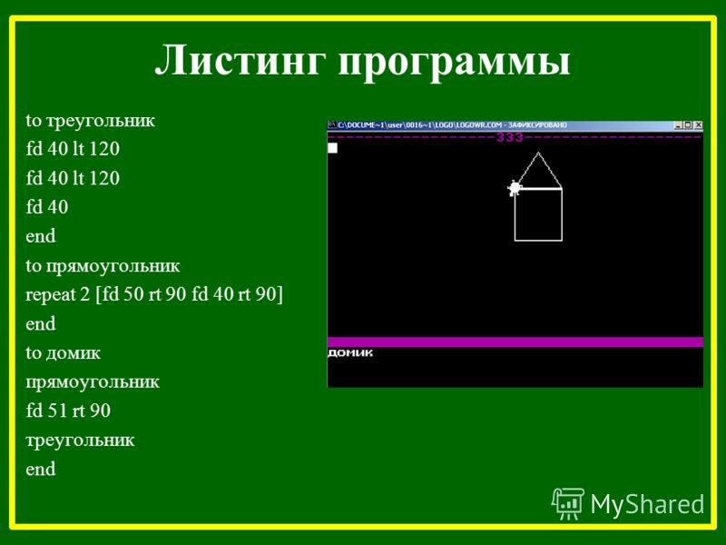 Листинг программы to треугольник fd 40 lt 120 fd 40 end to прямоугольник repeat 2 [fd 50 rt 90 fd 40 rt 90] end to домик прямоугольник fd 51 rt 90 треугольник end