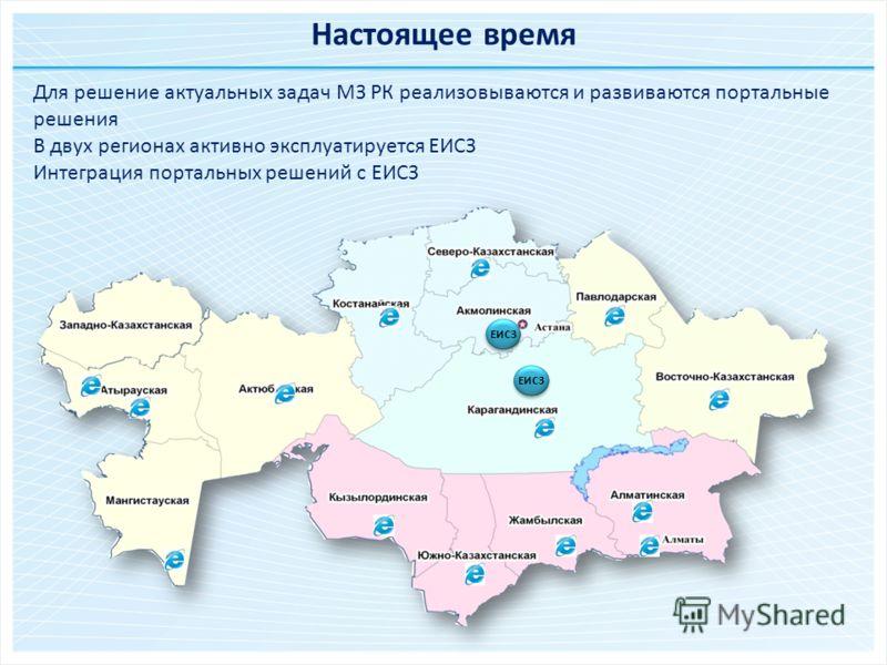 ЕИСЗ Для решение актуальных задач МЗ РК реализовываются и развиваются портальные решения В двух регионах активно эксплуатируется ЕИСЗ Интеграция портальных решений с ЕИСЗ ЕИСЗ Настоящее время