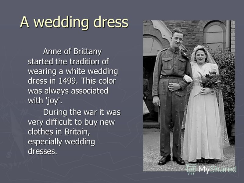 A wedding dress A wedding dress Anne of Brittany started the tradition of wearing a white wedding dress in 1499. This color was always associated with 'joy'. During the war it was very difficult to buy new clothes in Britain, especially wedding dress