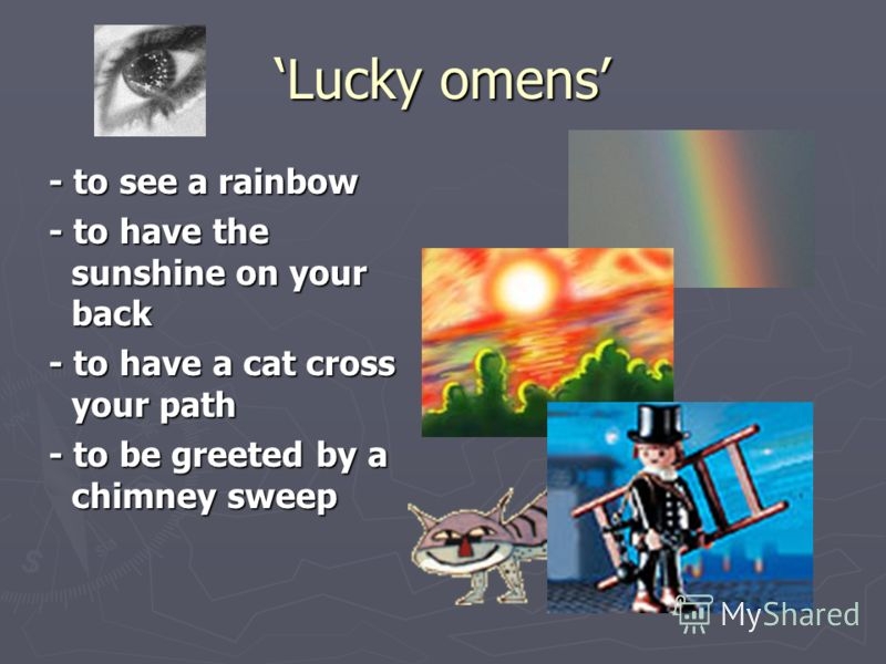 Lucky omens - to see a rainbow - to see a rainbow - to have the sunshine on your back - to have the sunshine on your back - to have a cat cross your path - to have a cat cross your path - to be greeted by a chimney sweep - to be greeted by a chimney