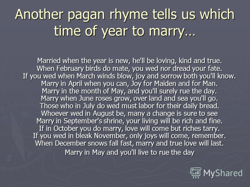 Another pagan rhyme tells us which time of year to marry… Married when the year is new, he'll be loving, kind and true. When February birds do mate, you wed nor dread your fate. If you wed when March winds blow, joy and sorrow both you'll know. Marry