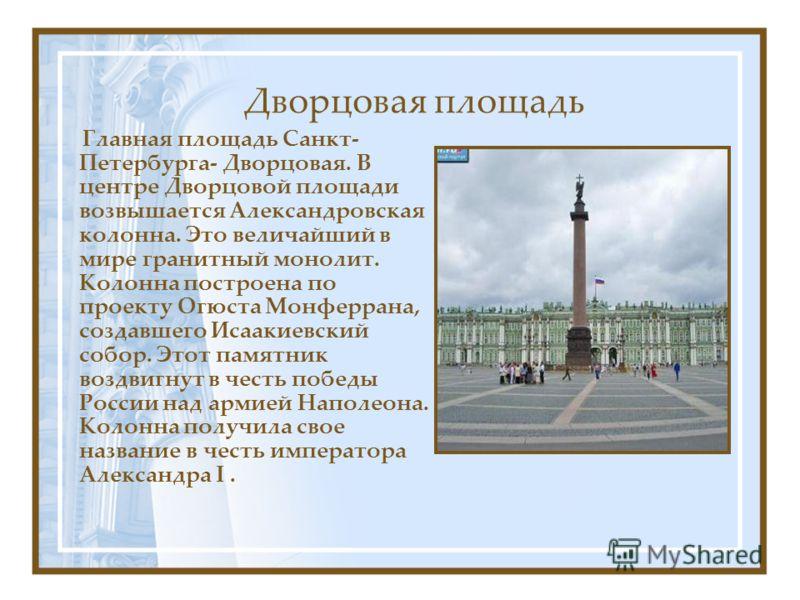 Дворцовая площадь Главная площадь Санкт- Петербурга- Дворцовая. В центре Дворцовой площади возвышается Александровская колонна. Это величайший в мире гранитный монолит. Колонна построена по проекту Огюста Монферрана, создавшего Исаакиевский собор. Эт