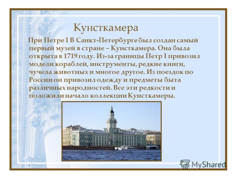 Кунсткамера При Петре I В Санкт-Петербурге был создан самый первый музей в стране – Кунсткамера. Она была открыта в 1719 году. Из-за границы Петр I привозил модели кораблей, инструменты, редкие книги, чучела животных и многое другое. Из поездок по Ро