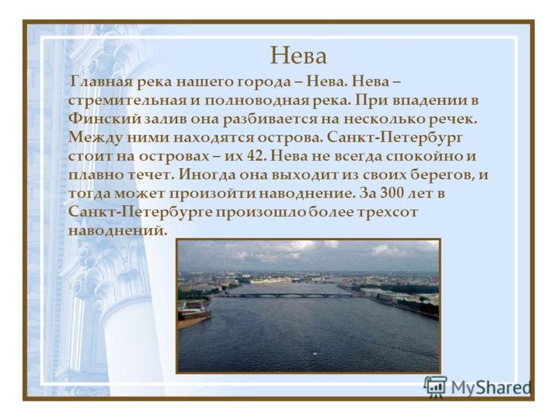 Нева Главная река нашего города – Нева. Нева – стремительная и полноводная река. При впадении в Финский залив она разбивается на несколько речек. Между ними находятся острова. Санкт-Петербург стоит на островах – их 42. Нева не всегда спокойно и плавн