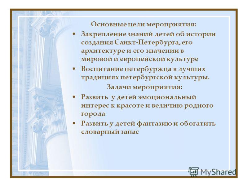 Основные цели мероприятия: Закрепление знаний детей об истории создания Санкт-Петербурга, его архитектуре и его значении в мировой и европейской культуре Воспитание петербуржца в лучших традициях петербургской культуры. Задачи мероприятия: Развить у