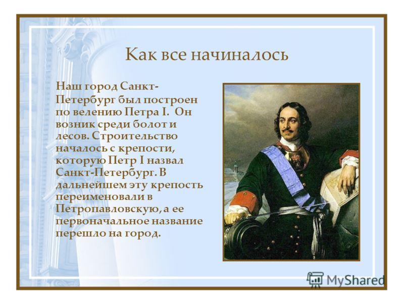 Как все начиналось Наш город Санкт- Петербург был построен по велению Петра I. Он возник среди болот и лесов. Строительство началось с крепости, которую Петр I назвал Санкт-Петербург. В дальнейшем эту крепость переименовали в Петропавловскую, а ее пе