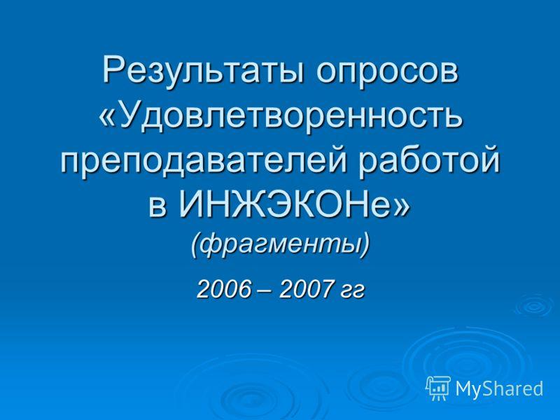 Результаты опросов «Удовлетворенность преподавателей работой в ИНЖЭКОНе» (фрагменты) 2006 – 2007 гг