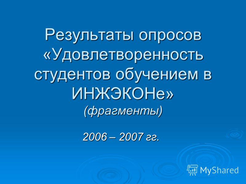 Результаты опросов «Удовлетворенность студентов обучением в ИНЖЭКОНе» (фрагменты) 2006 – 2007 гг.