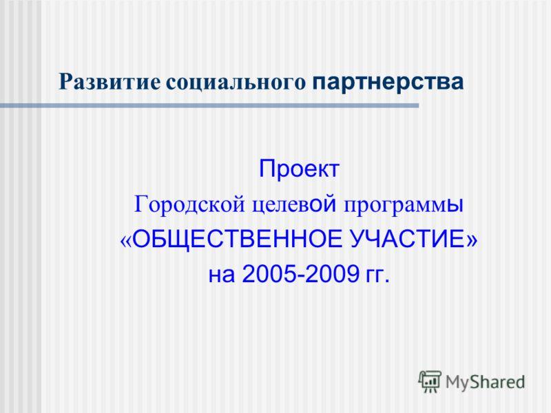 Развитие социального партнерства Проект Городской целев ой программ ы « ОБЩЕСТВЕННОЕ УЧАСТИЕ» на 2005-2009 гг.