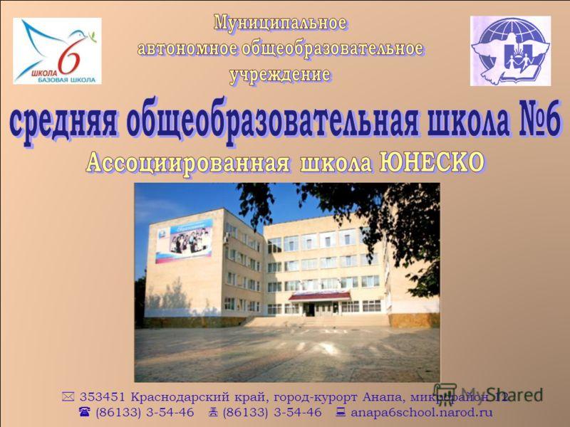 353451 Краснодарский край, город-курорт Анапа, микрорайон 12 (86133) 3-54-46 (86133) 3-54-46 anapa6school.narod.ru