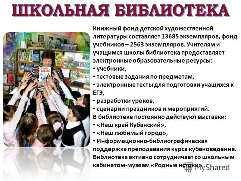 Книжный фонд детской художественной литературы составляет 13685 экземпляров, фонд учебников – 2563 экземпляров. Учителям и учащимся школы библиотека предоставляет электронные образовательные ресурсы: учебники, тестовые задания по предметам, электронн