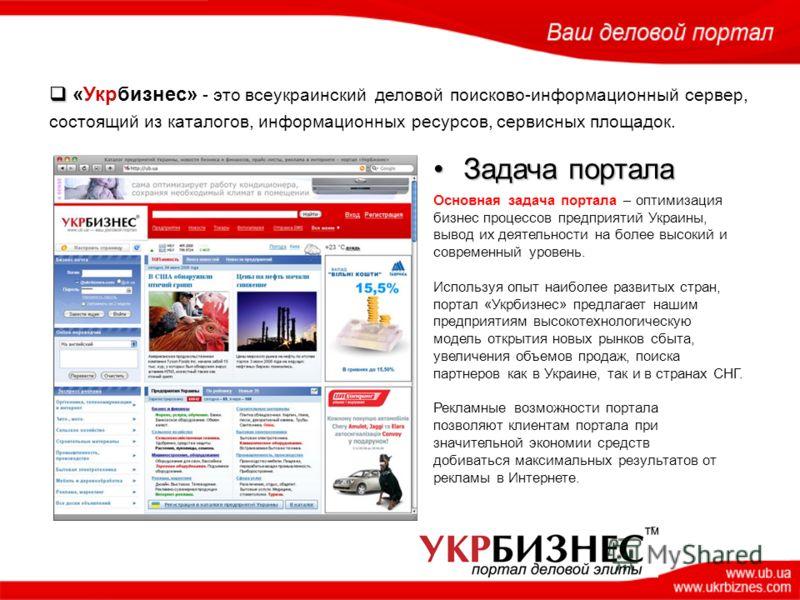 «Укрбизнес» - это всеукраинский деловой поисково-информационный сервер, состоящий из каталогов, информационных ресурсов, сервисных площадок. Задача порталаЗадача портала Основная задача портала – оптимизация бизнес процессов предприятий Украины, выво