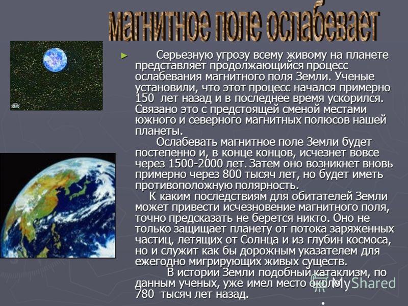 Серьезную угрозу всему живому на планете представляет продолжающийся процесс ослабевания магнитного поля Земли. Ученые установили, что этот процесс начался примерно 150 лет назад и в последнее время ускорился. Связано это с предстоящей сменой местами