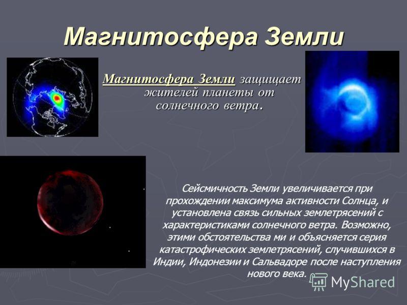Магнитосфера Земли Магнитосфера Земли защищает жителей планеты от солнечного ветра. Сейсмичность Земли увеличивается при прохождении максимума активности Солнца, и установлена связь сильных землетрясений с характеристиками солнечного ветра. Возможно,