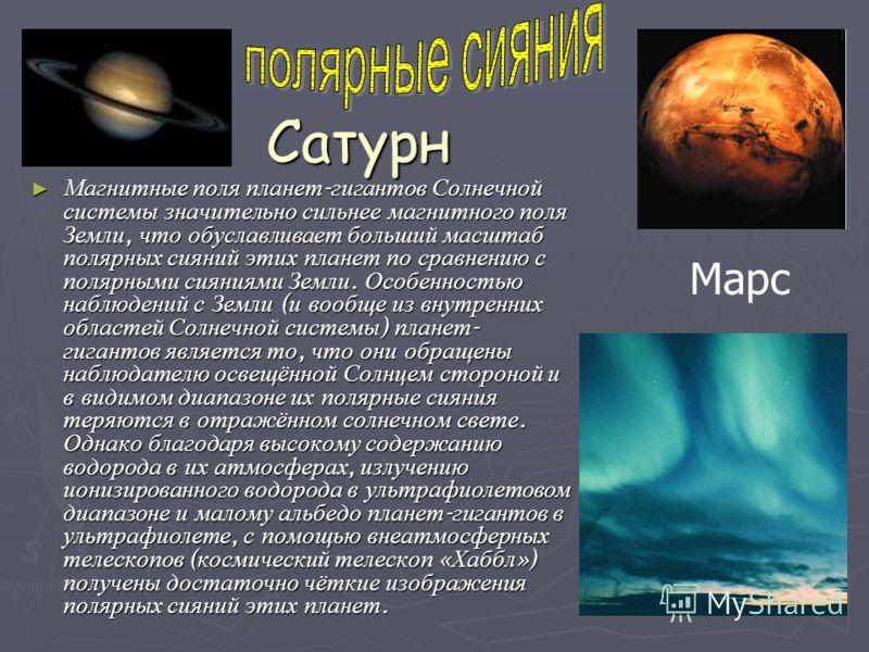 Сатурн Магнитные поля планет - гигантов Солнечной системы значительно сильнее магнитного поля Земли, что обуславливает больший масштаб полярных сияний этих планет по сравнению с полярными сияниями Земли. Особенностью наблюдений с Земли ( и вообще из