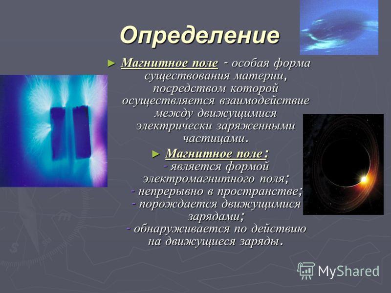 Определение Магнитное поле - особая форма существования материи, посредством которой осуществляется взаимодействие между движущимися электрически заряженными частицами. Магнитное поле - особая форма существования материи, посредством которой осуществ