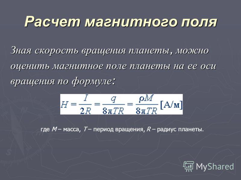 Расчет магнитного поля Зная скорость вращения планеты, можно оценить магнитное поле планеты на ее оси вращения по формуле : где M – масса, T – период вращения, R – радиус планеты.