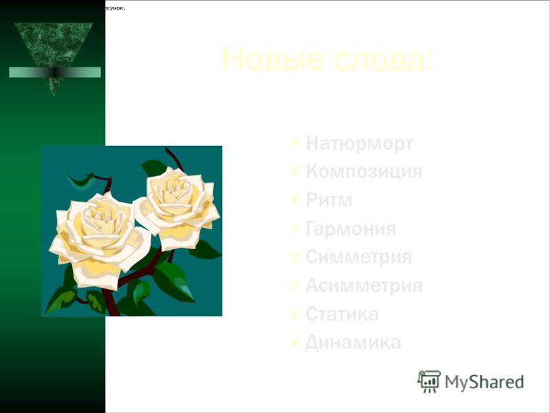 Новые слова: Натюрморт Композиция Ритм Гармония Симметрия Асимметрия Статика Динамика