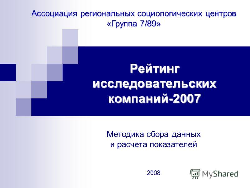 Рейтинг исследовательских компаний-2007 Ассоциация региональных социологических центров «Группа 7/89» Методика сбора данных и расчета показателей 2008