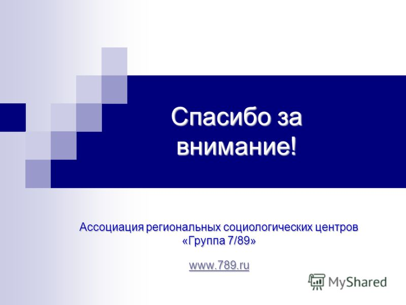 Спасибо за внимание! Ассоциация региональных социологических центров «Группа 7/89» www.789.ru www.789.ru