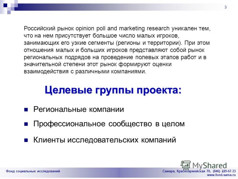 Фонд социальных исследований Cамара, Красноармейская 70, (846) 229-67-33 www.fond.sama.ru 3 Региональные компании Профессиональное сообщество в целом Клиенты исследовательских компаний Целевые группы проекта: Российский рынок opinion poll and marketi