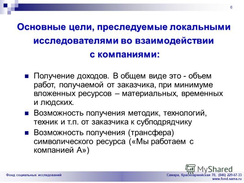 Фонд социальных исследований Cамара, Красноармейская 70, (846) 229-67-33 www.fond.sama.ru 6 Основные цели, преследуемые локальными исследователями во взаимодействии с компаниями: Получение доходов. В общем виде это - объем работ, получаемой от заказч