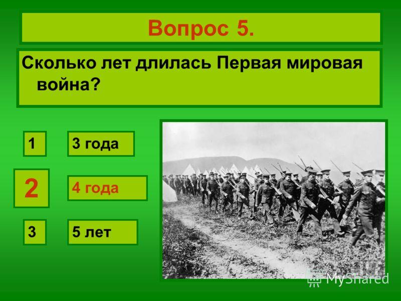 Вопрос 5. Сколько лет длилась Первая мировая война? 4 года 3 года 5 лет 2 1 3 2 4 года