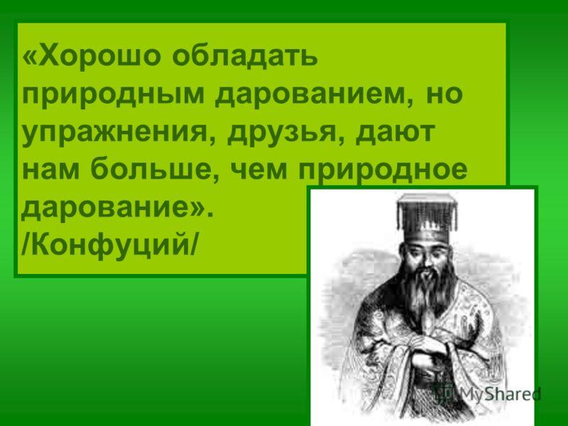 «Хорошо обладать природным дарованием, но упражнения, друзья, дают нам больше, чем природное дарование». /Конфуций/