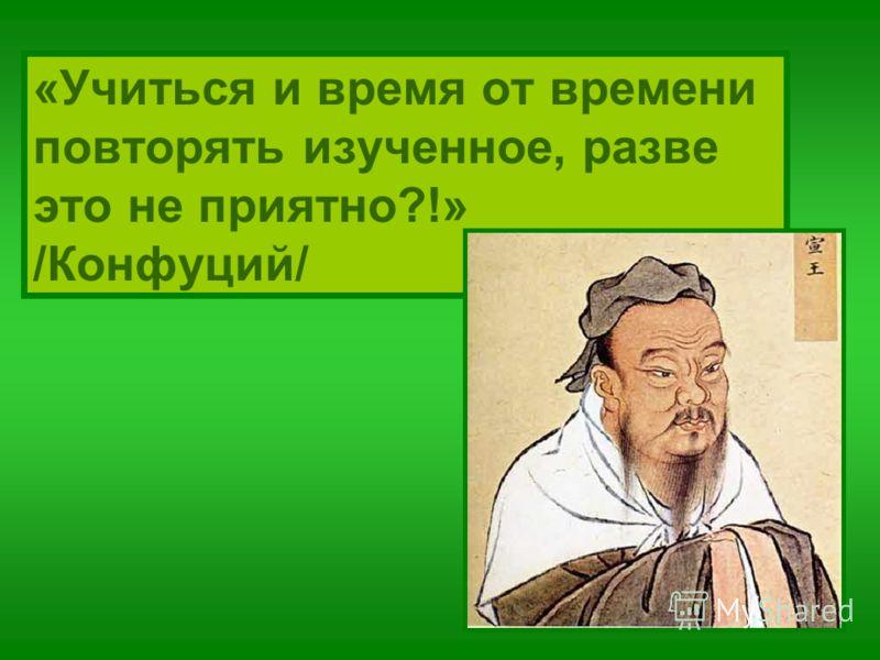 «Учиться и время от времени повторять изученное, разве это не приятно?!» /Конфуций/