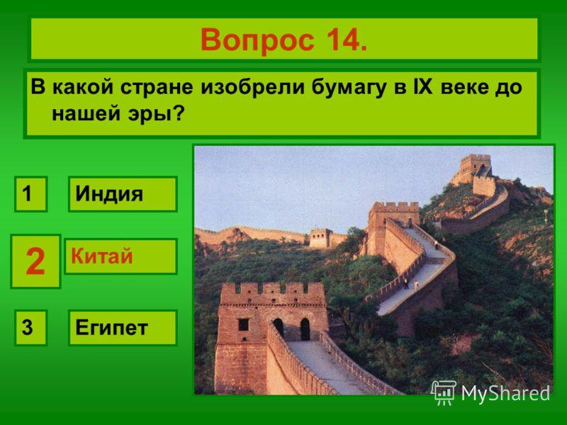 Вопрос 14. В какой стране изобрели бумагу в IX веке до нашей эры? Китай Индия Египет 2 1 3 2 Китай