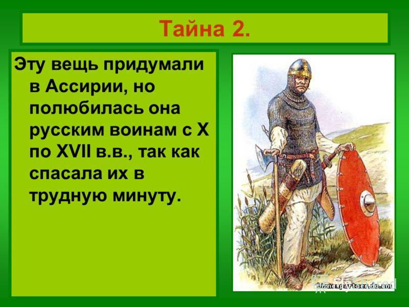 Тайна 2. Эту вещь придумали в Ассирии, но полюбилась она русским воинам с Х по XVII в.в., так как спасала их в трудную минуту.